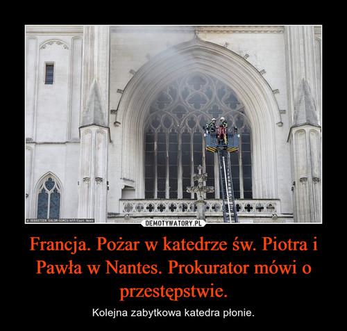 Francja. Pożar w katedrze św. Piotra i Pawła w Nantes. Prokurator mówi o przestępstwie.
