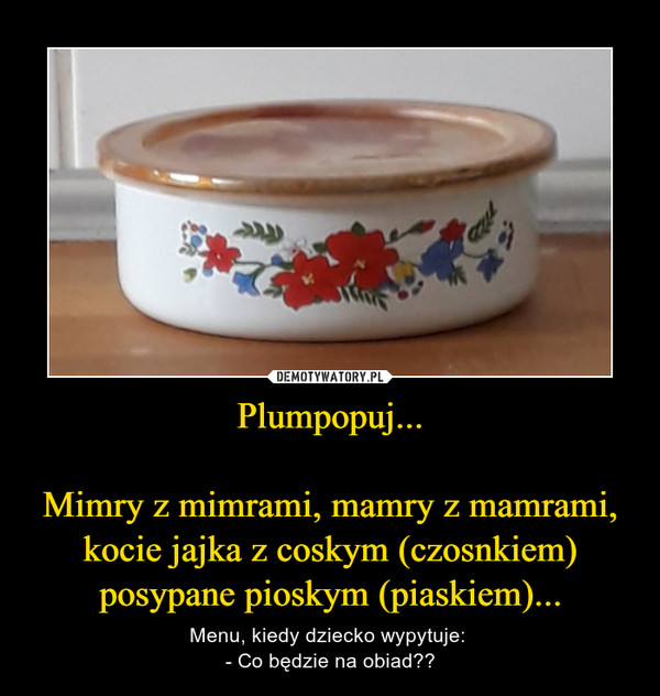 Plumpopuj...Mimry z mimrami, mamry z mamrami, kocie jajka z coskym (czosnkiem) posypane pioskym (piaskiem)... – Menu, kiedy dziecko wypytuje: - Co będzie na obiad??