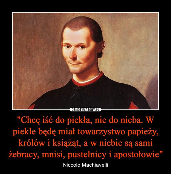 """""""Chcę iść do piekła, nie do nieba. W piekle będę miał towarzystwo papieży, królów i książąt, a w niebie są sami żebracy, mnisi, pustelnicy i apostołowie"""" – Niccolo Machiavelli"""