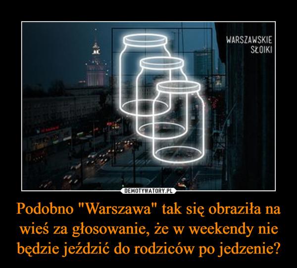 """Podobno """"Warszawa"""" tak się obraziła na wieś za głosowanie, że w weekendy nie będzie jeździć do rodziców po jedzenie?"""
