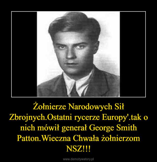 Żołnierze Narodowych Sił Zbrojnych.Ostatni rycerze Europy'.tak o nich mówił generał George Smith Patton.Wieczna Chwała żołnierzom NSZ!!! –
