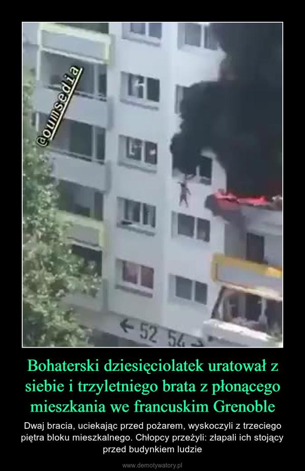 Bohaterski dziesięciolatek uratował z siebie i trzyletniego brata z płonącego mieszkania we francuskim Grenoble – Dwaj bracia, uciekając przed pożarem, wyskoczyli z trzeciego piętra bloku mieszkalnego. Chłopcy przeżyli: złapali ich stojący przed budynkiem ludzie