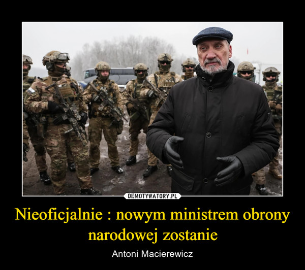 Nieoficjalnie : nowym ministrem obrony narodowej zostanie – Antoni Macierewicz