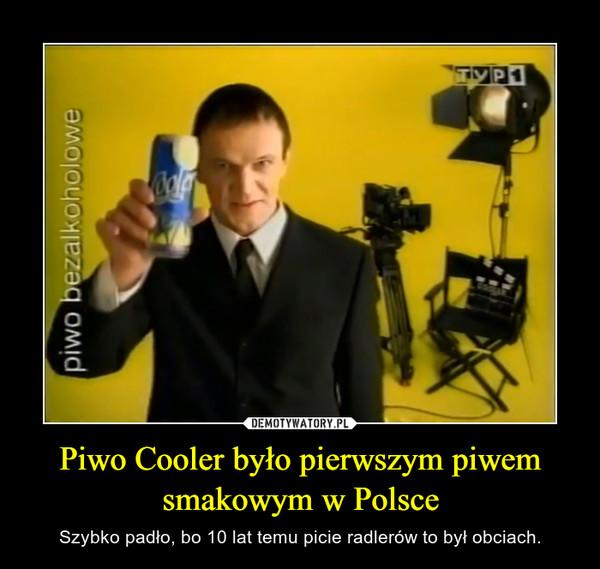 Piwo Cooler było pierwszym piwem smakowym w Polsce – Szybko padło, bo 10 lat temu picie radlerów to był obciach.