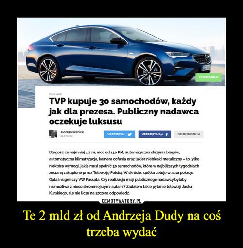 Te 2 mld zł od Andrzeja Dudy na coś trzeba wydać