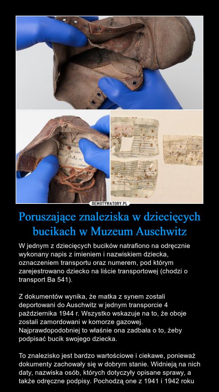 Poruszające znaleziska w dziecięcych bucikach w Muzeum Auschwitz – W jednym z dziecięcych bucików natrafiono na odręcznie wykonany napis z imieniem i nazwiskiem dziecka, oznaczeniem transportu oraz numerem, pod którym zarejestrowano dziecko na liście transportowej (chodzi o transport Ba 541).Z dokumentów wynika, że matka z synem zostali deportowani do Auschwitz w jednym transporcie 4 października 1944 r. Wszystko wskazuje na to, że oboje zostali zamordowani w komorze gazowej. Najprawdopodobniej to właśnie ona zadbała o to, żeby podpisać bucik swojego dziecka. To znalezisko jest bardzo wartościowe i ciekawe, ponieważ dokumenty zachowały się w dobrym stanie. Widnieją na nich daty, nazwiska osób, których dotyczyły opisane sprawy, a także odręczne podpisy. Pochodzą one z 1941 i 1942 roku