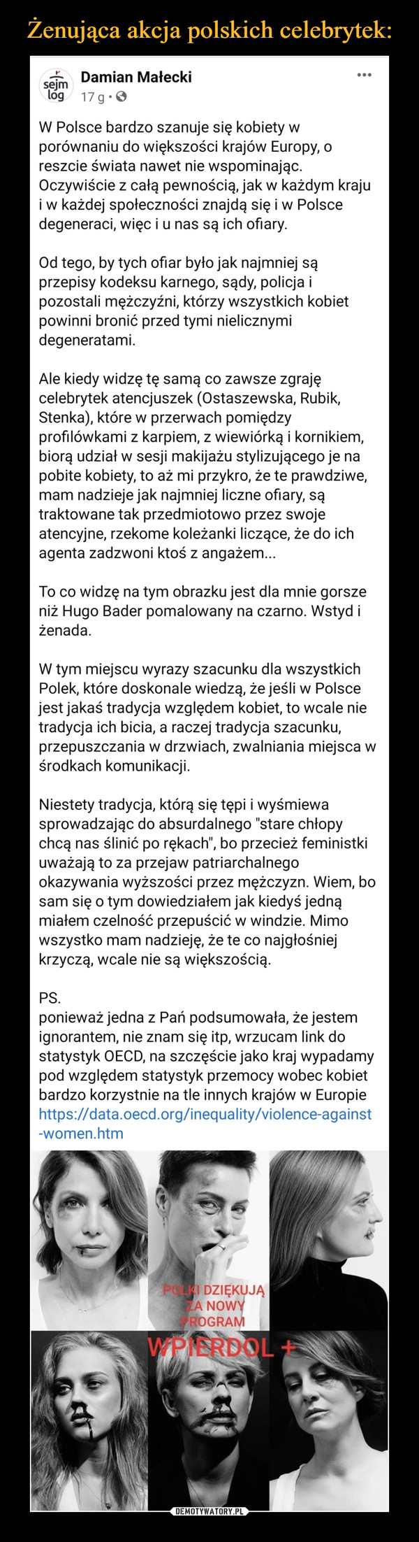 """–  Damian Małecki· 17 godz. ·  W Polsce bardzo szanuje się kobiety w porównaniu do większości krajów Europy, o reszcie świata nawet nie wspominając. Oczywiście z całą pewnością, jak w każdym kraju i w każdej społeczności znajdą się i w Polsce degeneraci, więc i u nas są ich ofiary.Od tego, by tych ofiar było jak najmniej są przepisy kodeksu karnego, sądy, policja i pozostali mężczyźni, którzy wszystkich kobiet powinni bronić przed tymi nielicznymi degeneratami.Ale kiedy widzę tę samą co zawsze zgraję celebrytek atencjuszek (Ostaszewska, Rubik, Stenka), które w przerwach pomiędzy profilówkami z karpiem, z wiewiórką i kornikiem, biorą udział w sesji makijażu stylizującego je na pobite kobiety, to aż mi przykro, że te prawdziwe, mam nadzieje jak najmniej liczne ofiary, są traktowane tak przedmiotowo przez swoje atencyjne, rzekome koleżanki liczące, że do ich agenta zadzwoni ktoś z angażem...To co widzę na tym obrazku jest dla mnie gorsze niż Hugo Bader pomalowany na czarno. Wstyd i żenada.W tym miejscu wyrazy szacunku dla wszystkich Polek, które doskonale wiedzą, że jeśli w Polsce jest jakaś tradycja względem kobiet, to wcale nie tradycja ich bicia, a raczej tradycja szacunku, przepuszczania w drzwiach, zwalniania miejsca w środkach komunikacji.Niestety tradycja, którą się tępi i wyśmiewa sprowadzając do absurdalnego """"stare chłopy chcą nas ślinić po rękach"""", bo przecież feministki uważają to za przejaw patriarchalnego okazywania wyższości przez mężczyzn. Wiem, bo sam się o tym dowiedziałem jak kiedyś jedną miałem czelność przepuścić w windzie. Mimo wszystko mam nadzieję, że te co najgłośniej krzyczą, wcale nie są większością.PS.ponieważ jedna z Pań podsumowała, że jestem ignorantem, nie znam się itp, wrzucam link do statystyk OECD, na szczęście jako kraj wypadamy pod względem statystyk przemocy wobec kobiet bardzo korzystnie na tle innych krajów w Europiehttps://data.oecd.org/inequality/violence-against-women.htm"""