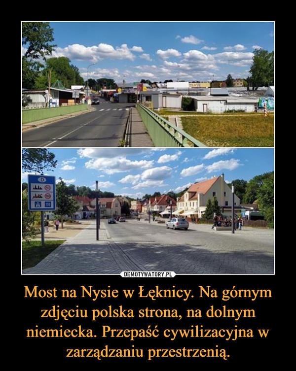 Most na Nysie w Łęknicy. Na górnym zdjęciu polska strona, na dolnym niemiecka. Przepaść cywilizacyjna w zarządzaniu przestrzenią. –