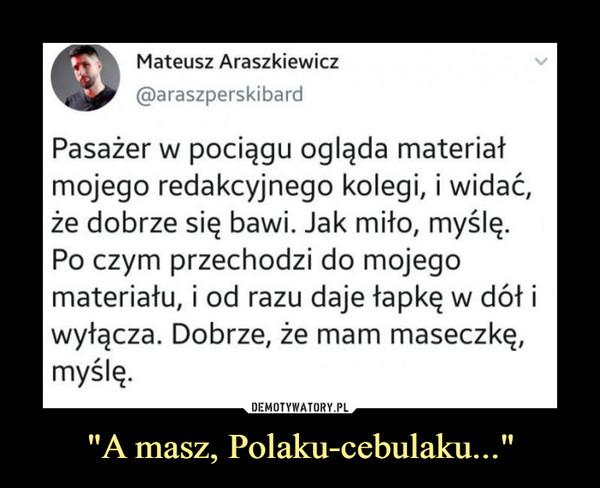 """""""A masz, Polaku-cebulaku..."""" –  Mateusz Araszkiewicz@araszperskibardPasażer w pociągu ogląda materiałmojego redakcyjnego kolegi, i widać,że dobrze się bawi. Jak miło, myślę.Po czym przechodzi do mojegomateriału, i od razu daje łapkę w dół iwyłącza. Dobrze, że mam maseczkę,myślę."""