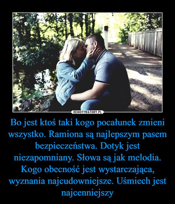 Bo jest ktoś taki kogo pocałunek zmieni wszystko. Ramiona są najlepszym pasem bezpieczeństwa. Dotyk jest niezapomniany. Słowa są jak melodia. Kogo obecność jest wystarczająca, wyznania najcudowniejsze. Uśmiech jest najcenniejszy –