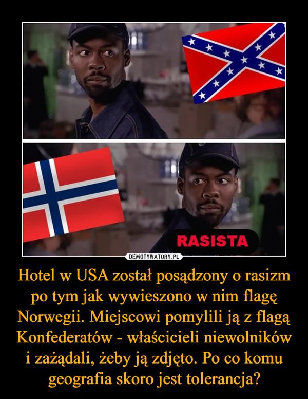 Hotel w USA został posądzony o rasizm po tym jak wywieszono w nim flagę Norwegii. Miejscowi pomylili ją z flagą Konfederatów - właścicieli niewolników i zażądali, żeby ją zdjęto. Po co komu geografia skoro jest tolerancja? –
