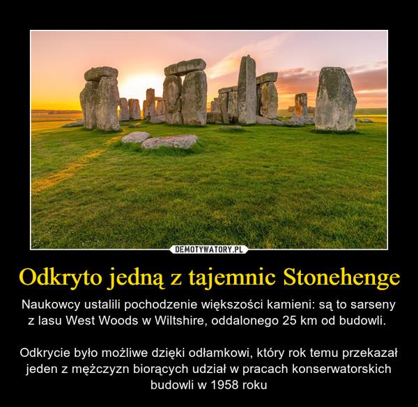 Odkryto jedną z tajemnic Stonehenge – Naukowcy ustalili pochodzenie większości kamieni: są to sarseny z lasu West Woods w Wiltshire, oddalonego 25 km od budowli. Odkrycie było możliwe dzięki odłamkowi, który rok temu przekazał jeden z mężczyzn biorących udział w pracach konserwatorskich budowli w 1958 roku