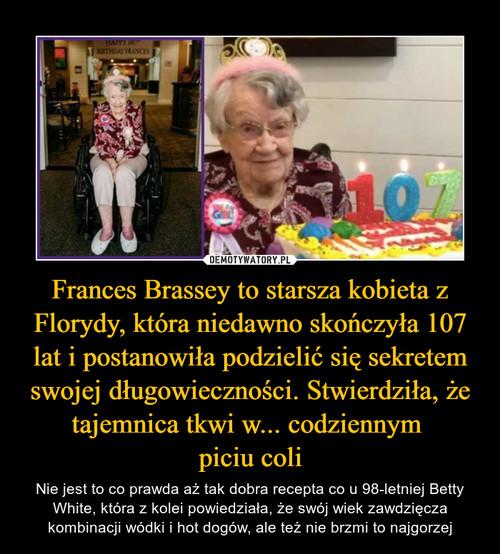 Frances Brassey to starsza kobieta z Florydy, która niedawno skończyła 107 lat i postanowiła podzielić się sekretem swojej długowieczności. Stwierdziła, że tajemnica tkwi w... codziennym  piciu coli