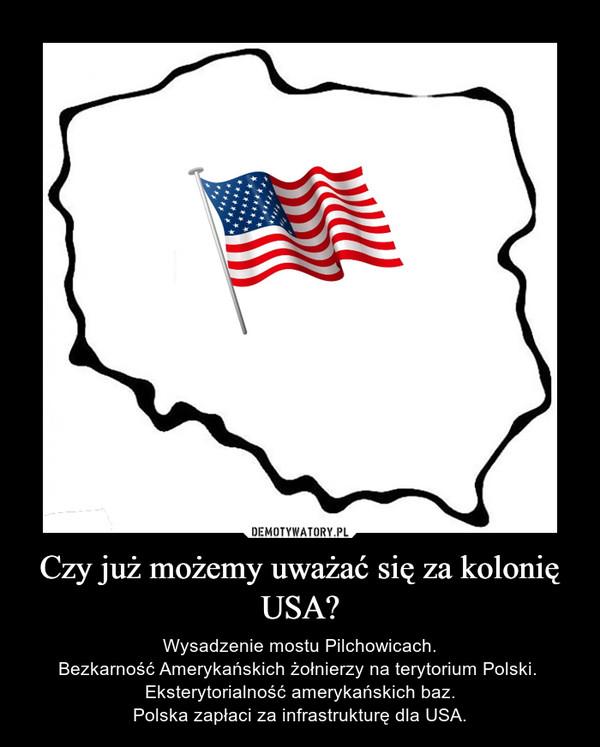 Czy już możemy uważać się za kolonię USA? – Wysadzenie mostu Pilchowicach.Bezkarność Amerykańskich żołnierzy na terytorium Polski. Eksterytorialność amerykańskich baz.Polska zapłaci za infrastrukturę dla USA.