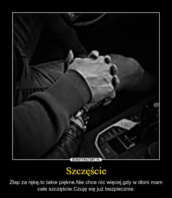 Szczęście – Złap za rękę,to takie piękne.Nie chce nic więcej,gdy w dłoni mam całe szczęście.Czuję się już bezpiecznie.