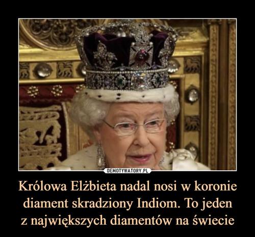 Królowa Elżbieta nadal nosi w koronie diament skradziony Indiom. To jeden z największych diamentów na świecie
