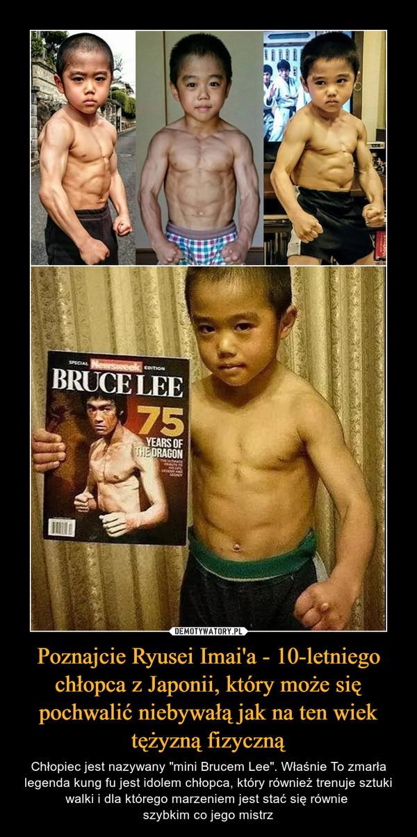 """Poznajcie Ryusei Imai'a - 10-letniego chłopca z Japonii, który może się pochwalić niebywałą jak na ten wiek tężyzną fizyczną – Chłopiec jest nazywany """"mini Brucem Lee"""". Właśnie To zmarła legenda kung fu jest idolem chłopca, który również trenuje sztuki walki i dla którego marzeniem jest stać się równie szybkim co jego mistrz"""