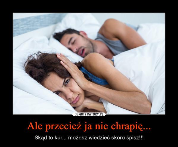 Ale przecież ja nie chrapię... – Skąd to kur... możesz wiedzieć skoro śpisz!!!