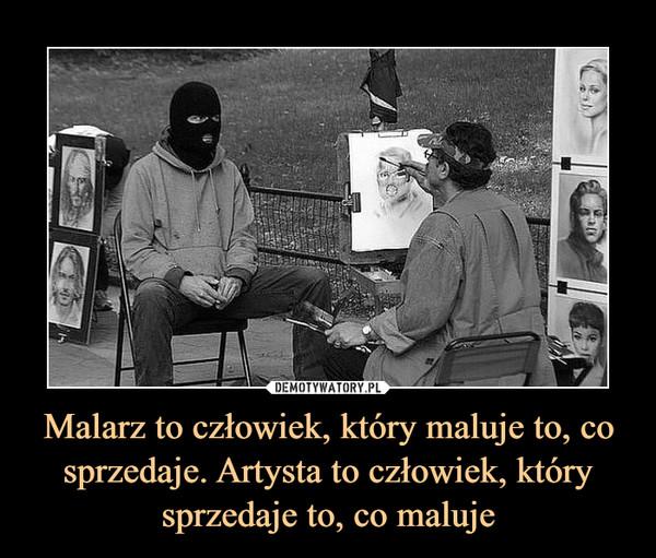 Malarz to człowiek, który maluje to, co sprzedaje. Artysta to człowiek, który sprzedaje to, co maluje –