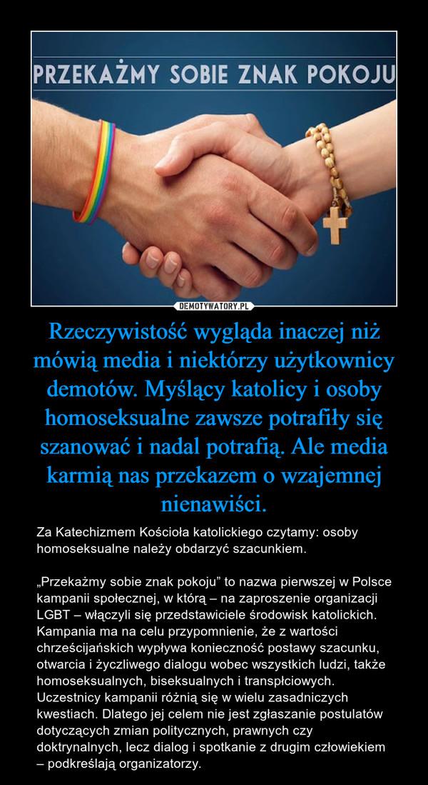 """Rzeczywistość wygląda inaczej niż mówią media i niektórzy użytkownicy demotów. Myślący katolicy i osoby homoseksualne zawsze potrafiły się szanować i nadal potrafią. Ale media karmią nas przekazem o wzajemnej nienawiści. – Za Katechizmem Kościoła katolickiego czytamy: osoby homoseksualne należy obdarzyć szacunkiem.""""Przekażmy sobie znak pokoju"""" to nazwa pierwszej w Polsce kampanii społecznej, w którą – na zaproszenie organizacji LGBT – włączyli się przedstawiciele środowisk katolickich. Kampania ma na celu przypomnienie, że z wartości chrześcijańskich wypływa konieczność postawy szacunku, otwarcia i życzliwego dialogu wobec wszystkich ludzi, także homoseksualnych, biseksualnych i transpłciowych. Uczestnicy kampanii różnią się w wielu zasadniczych kwestiach. Dlatego jej celem nie jest zgłaszanie postulatów dotyczących zmian politycznych, prawnych czy doktrynalnych, lecz dialog i spotkanie z drugim człowiekiem – podkreślają organizatorzy."""