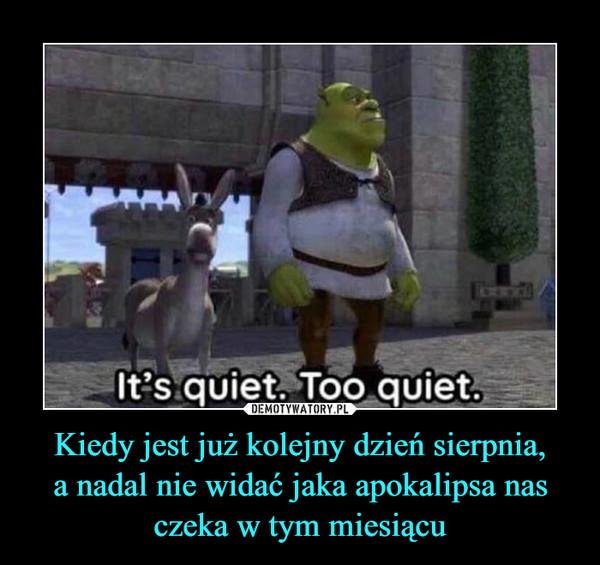 Kiedy jest już kolejny dzień sierpnia,a nadal nie widać jaka apokalipsa nas czeka w tym miesiącu –  OODIt's quiet. Too quiet.