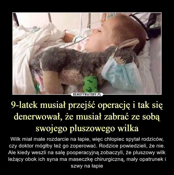 9-latek musiał przejść operację i tak się denerwował, że musiał zabrać ze sobą swojego pluszowego wilka – Wilk miał małe rozdarcie na łapie, więc chłopiec spytał rodziców, czy doktor mógłby też go zoperować. Rodzice powiedzieli, że nie.Ale kiedy weszli na salę pooperacyjną zobaczyli, że pluszowy wilk leżący obok ich syna ma maseczkę chirurgiczną, mały opatrunek i szwy na łapie