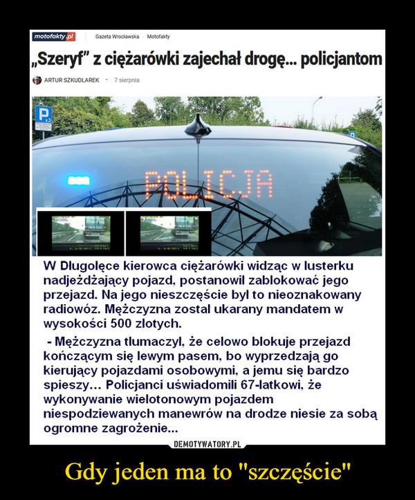 """Gdy jeden ma to ''szczęście'' –  motofakty plGazeta WrocławskaMotofakty""""Szeryf"""" z ciężarówki zajechał drogę. policjantomARTUR SZKUDLAREK · 7 sierpniaPAPOLICJAW Dlugolęce kierowca ciężarówki widząc w lusterkunadjeżdżający pojazd, postanowil zablokować jegoprzejazd. Na jego nieszczęście był to nieoznakowanyradiowóz. Mężczyzna zostal ukarany mandatem wwysokości 500 zlotych.Mężczyzna tlumaczyl, że celowo blokuje przejazdkończącym się lewym pasem, bo wyprzedzają gokierujący pojazdami osobowymi, a jemu się bardzospieszy... Policjanci uświadomili 67-latkowi, żewykonywanie wielotonowym pojazdemniespodziewanych manewrów na drodze niesie za sobąogromne zagrożenie..."""