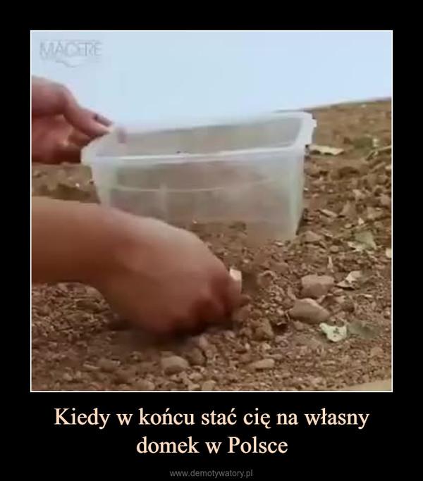 Kiedy w końcu stać cię na własnydomek w Polsce –