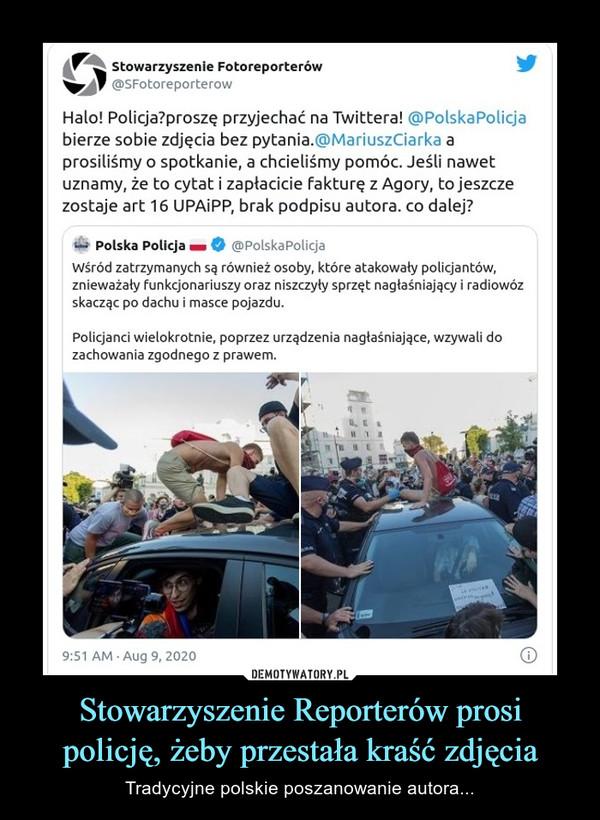 Stowarzyszenie Reporterów prosi policję, żeby przestała kraść zdjęcia – Tradycyjne polskie poszanowanie autora... Halo! Policja?proszę przyjechać na Twittera! @PolskaPolicja bierze sobie zdjęcia bez pytania.@MariuszCiarka a prosiliśmy o spotkanie, a chcieliśmy pomóc. Jeśli nawet uznamy, że to cytat i zapłacicie fakturę z Agory, to jeszcze zostaje art 16 UPAiPP, brak podpisu autora. co dalej?Wśród zatrzymanych są również osoby, które atakowały policjantów, znieważały funkcjonariuszy oraz niszczyły sprzęt nagłaśniający i radiowóz skacząc po dachu i masce pojazdu. Policjanci wielokrotnie, poprzez urządzenia nagłaśniające, wzywali do zachowania zgodnego z prawem.