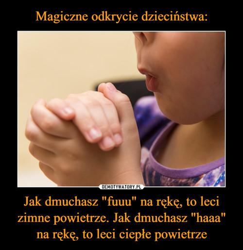 """Magiczne odkrycie dzieciństwa: Jak dmuchasz """"fuuu"""" na rękę, to leci zimne powietrze. Jak dmuchasz """"haaa"""" na rękę, to leci ciepłe powietrze"""