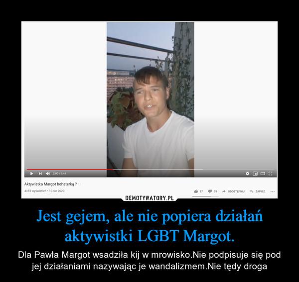 Jest gejem, ale nie popiera działań aktywistki LGBT Margot. – Dla Pawła Margot wsadziła kij w mrowisko.Nie podpisuje się pod jej działaniami nazywając je wandalizmem.Nie tędy droga