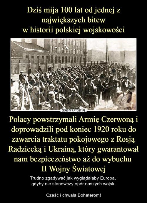 Dziś mija 100 lat od jednej z największych bitew w historii polskiej wojskowości Polacy powstrzymali Armię Czerwoną i doprowadzili pod koniec 1920 roku do zawarcia traktatu pokojowego z Rosją Radziecką i Ukrainą, który gwarantował nam bezpieczeństwo aż do wybuchu  II Wojny Światowej