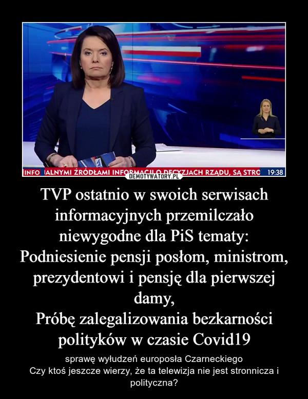 TVP ostatnio w swoich serwisach informacyjnych przemilczało niewygodne dla PiS tematy:Podniesienie pensji posłom, ministrom, prezydentowi i pensję dla pierwszej damy,Próbę zalegalizowania bezkarności polityków w czasie Covid19 – sprawę wyłudzeń europosła CzarneckiegoCzy ktoś jeszcze wierzy, że ta telewizja nie jest stronnicza i polityczna?