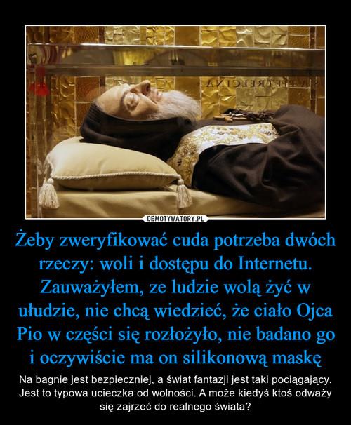 Żeby zweryfikować cuda potrzeba dwóch rzeczy: woli i dostępu do Internetu. Zauważyłem, ze ludzie wolą żyć w ułudzie, nie chcą wiedzieć, że ciało Ojca Pio w części się rozłożyło, nie badano go i oczywiście ma on silikonową maskę