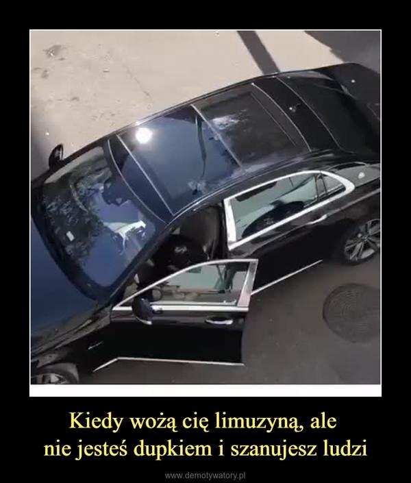 Kiedy wożą cię limuzyną, ale nie jesteś dupkiem i szanujesz ludzi –