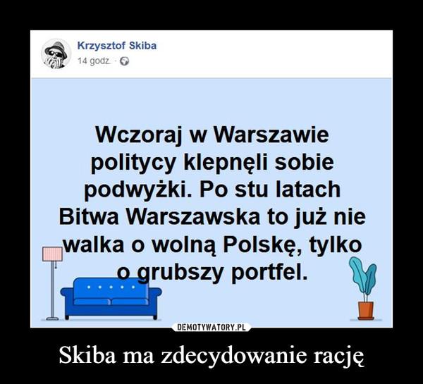 Skiba ma zdecydowanie rację –  Krzysztof SkibaWczoraj w Warszawiepolitycy klepnęli sobiepodwyżki. Po stu latachBitwa Warszawska to już niewalka o wolną Polskę, tylkoo_grubszy portfel.