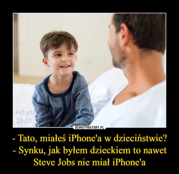 - Tato, miałeś iPhone'a w dzieciństwie?- Synku, jak byłem dzieckiem to nawet Steve Jobs nie miał iPhone'a –