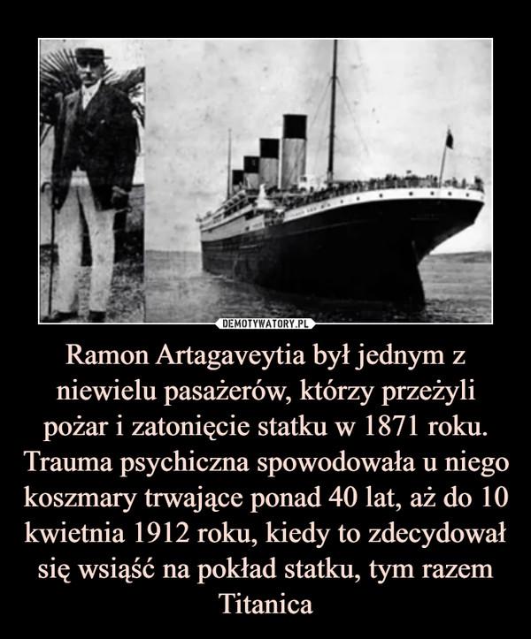 Ramon Artagaveytia był jednym z niewielu pasażerów, którzy przeżyli pożar i zatonięcie statku w 1871 roku. Trauma psychiczna spowodowała u niego koszmary trwające ponad 40 lat, aż do 10 kwietnia 1912 roku, kiedy to zdecydował się wsiąść na pokład statku, tym razem Titanica –