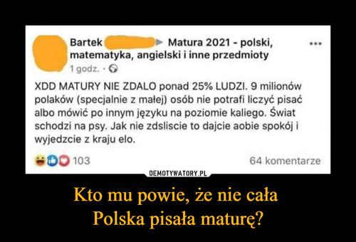 Kto mu powie, że nie cała  Polska pisała maturę?