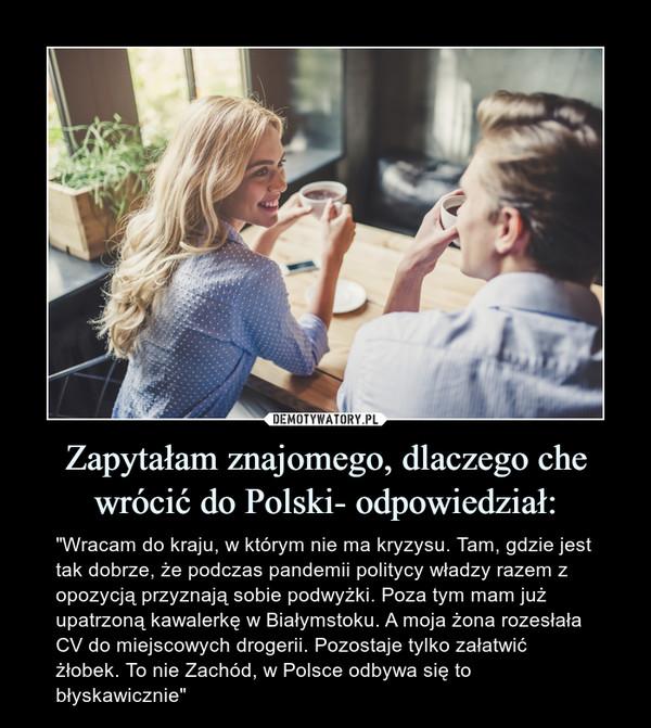 """Zapytałam znajomego, dlaczego che wrócić do Polski- odpowiedział: – """"Wracam do kraju, w którym nie ma kryzysu. Tam, gdzie jest tak dobrze, że podczas pandemii politycy władzy razem z opozycją przyznają sobie podwyżki. Poza tym mam już upatrzoną kawalerkę w Białymstoku. A moja żona rozesłała CV do miejscowych drogerii. Pozostaje tylko załatwić żłobek. To nie Zachód, w Polsce odbywa się to błyskawicznie"""""""