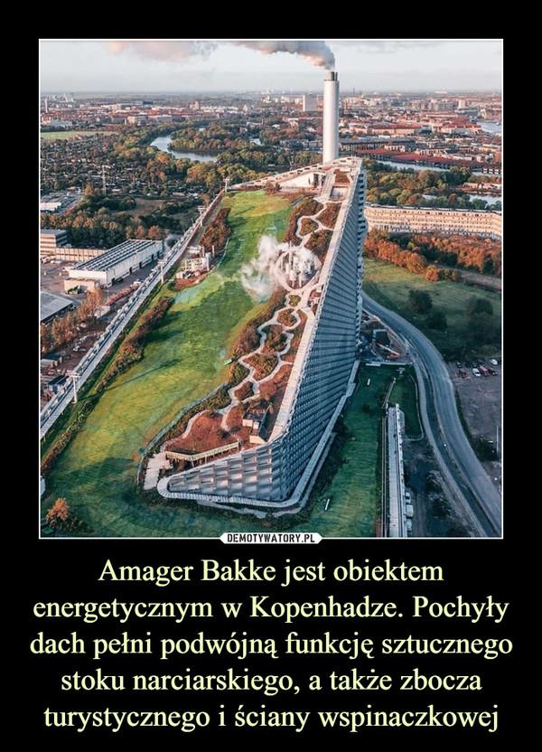 Amager Bakke jest obiektem energetycznym w Kopenhadze. Pochyły dach pełni podwójną funkcję sztucznego stoku narciarskiego, a także zbocza turystycznego i ściany wspinaczkowej –