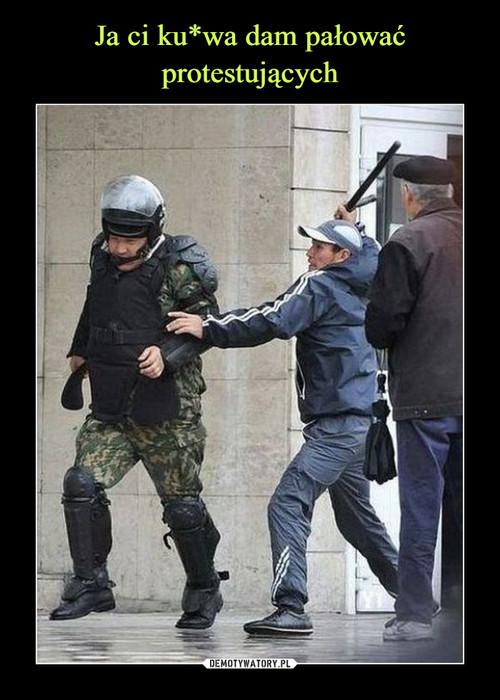 Ja ci ku*wa dam pałować protestujących