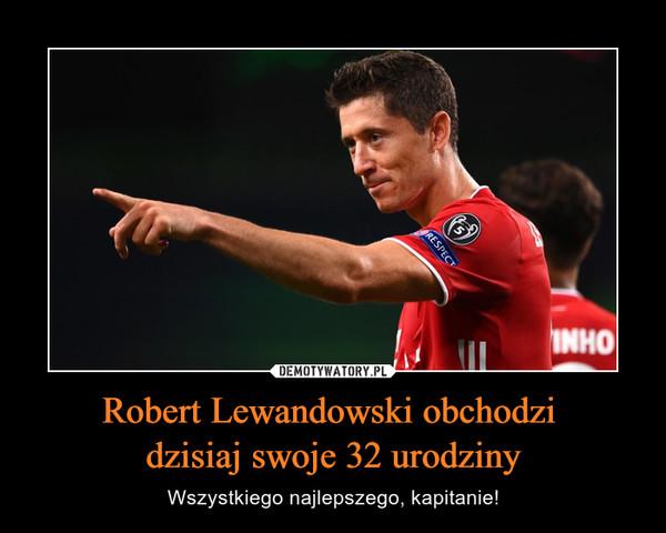 Robert Lewandowski obchodzi dzisiaj swoje 32 urodziny – Wszystkiego najlepszego, kapitanie!