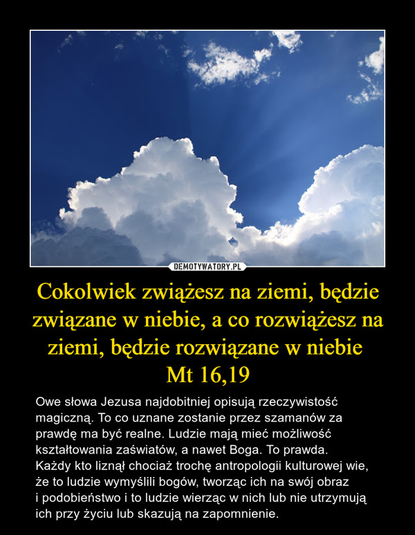 Cokolwiek zwiążesz na ziemi, będzie związane w niebie, a co rozwiążesz na ziemi, będzie rozwiązane w niebie Mt 16,19 – Owe słowa Jezusa najdobitniej opisują rzeczywistość magiczną. To co uznane zostanie przez szamanów za prawdę ma być realne. Ludzie mają mieć możliwość kształtowania zaświatów, a nawet Boga. To prawda. Każdy kto liznął chociaż trochę antropologii kulturowej wie, że to ludzie wymyślili bogów, tworząc ich na swój obraz i podobieństwo i to ludzie wierząc w nich lub nie utrzymują ich przy życiu lub skazują na zapomnienie.