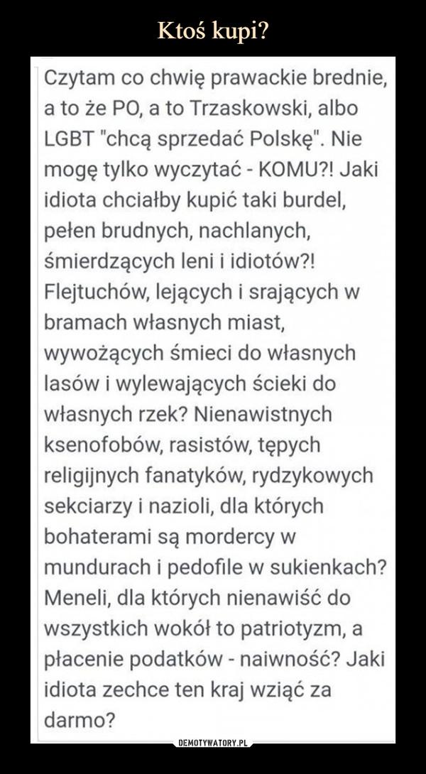 """–  Czytam co chwię prawackie brednie, a to że PO, a to Trzaskowski, albo LGBT """"chcą sprzedać Polskę"""". Nie mogę tylko wyczytać - KOMU?! Jaki idiota chciałby kupić taki burdel, pełen brudnych, nachlanych, śmierdzących leni i idiotów?! Flejtuchów, lejących i srających w bramach własnych miast, wywożących śmieci do własnych lasów i wylewających ścieki do własnych rzek? Nienawistnych ksenofobów, rasistów, tępych religijnych fanatyków, rydzykowych sekciarzy i nazioli, dla których bohaterami są mordercy w mundurach i pedofile w sukienkach? Meneli, dla których nienawiść do wszystkich wokół to patriotyzm, a płacenie podatków - naiwność? Jaki idiota zechce ten kraj wziąć za darmo?"""