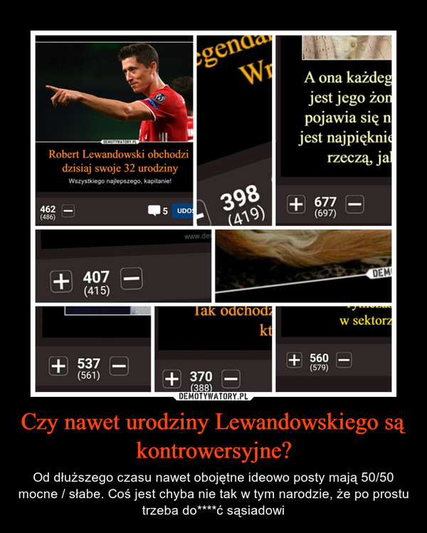Czy nawet urodziny Lewandowskiego są kontrowersyjne? – Od dłuższego czasu nawet obojętne ideowo posty mają 50/50 mocne / słabe. Coś jest chyba nie tak w tym narodzie, że po prostu trzeba do****ć sąsiadowi