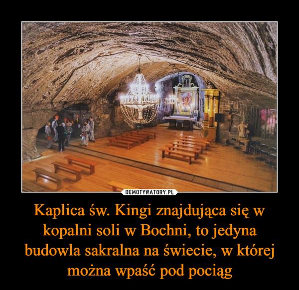 Kaplica św. Kingi znajdująca się w kopalni soli w Bochni, to jedyna budowla sakralna na świecie, w której można wpaść pod pociąg –