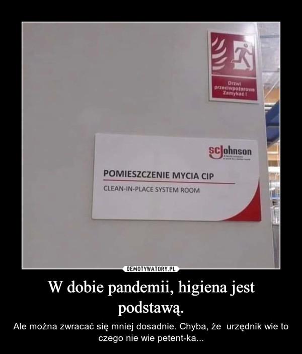 W dobie pandemii, higiena jest podstawą. – Ale można zwracać się mniej dosadnie. Chyba, że  urzędnik wie to czego nie wie petent-ka...