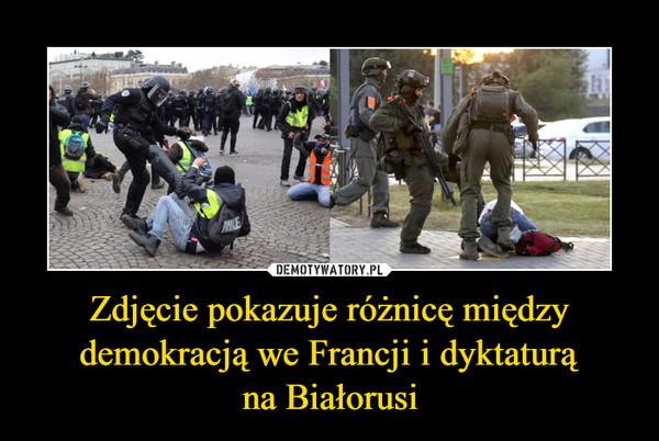 Zdjęcie pokazuje różnicę między demokracją we Francji i dyktaturąna Białorusi –