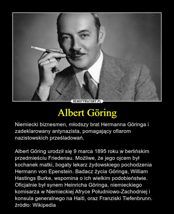 Albert Göring – Niemiecki biznesmen, młodszy brat Hermanna Göringa i zadeklarowany antynazista, pomagający ofiarom nazistowskich prześladowań. Albert Göring urodził się 9 marca 1895 roku w berlińskim przedmieściu Friedenau. Możliwe, że jego ojcem był kochanek matki, bogaty lekarz żydowskiego pochodzenia Hermann von Epenstein. Badacz życia Göringa, William Hastings Burke, wspomina o ich wielkim podobieństwie. Oficjalnie był synem Heinricha Göringa, niemieckiego komisarza w Niemieckiej Afryce Południowo-Zachodniej i konsula generalnego na Haiti, oraz Franziski Tiefenbrunn.źródło: Wikipedia